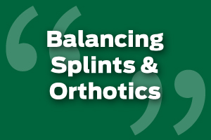 Effectively Balance Splints and Orthotics